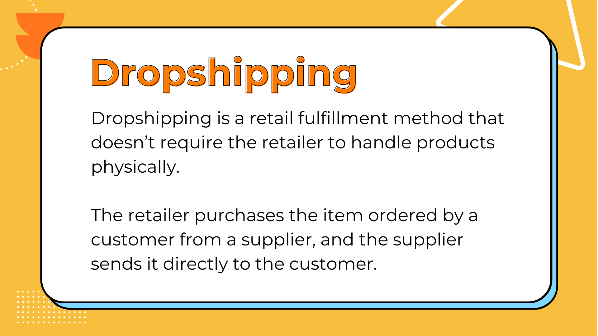 Dropshipping is a retail fulfillment method that doesn't require the retailer to handle products physically. The retailer purchases the item ordered by a customer from a supplier, and the supplier sends it directly to the customer.